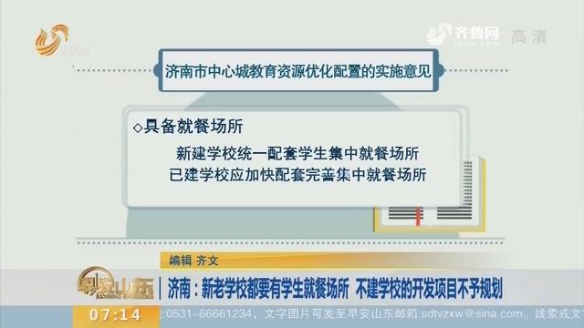 【闪电新闻排行榜】济南:新老学校都要有学生就餐场所 不建学校的开发项目不予规划