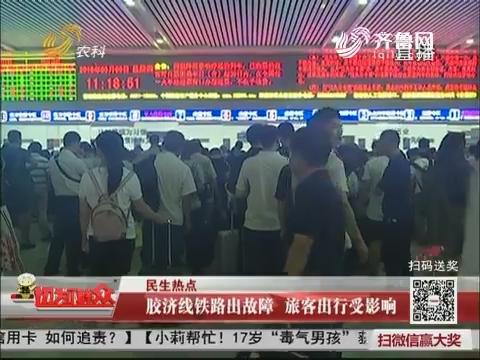 【民生热点】胶济线铁路出故障 旅客出行受影响