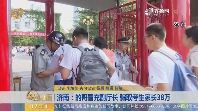 【闪电新闻排行榜】济南:的哥冒充副厅长 骗取考生家长38万