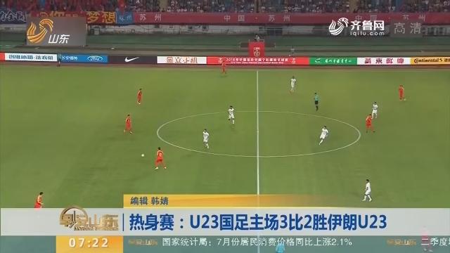 热身赛:U23国足主场3比2胜伊朗U23