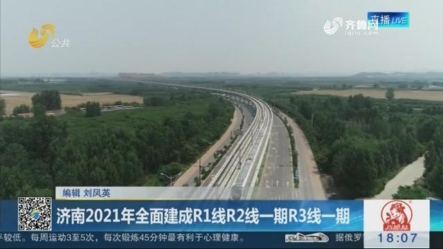 济南2021年全面建成R1线R2线一期R3线一期