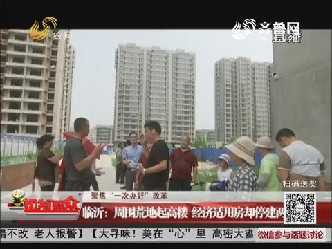 """【聚焦""""一次办好""""改革】临沂:周围荒地起高楼 经济适用房却停建两年"""
