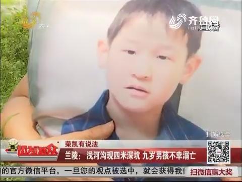 【荣凯有说法】兰陵:浅河沟现四米深坑 九岁男孩不幸溺亡