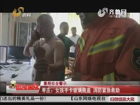 【暑期安全警示】枣庄:女孩手卡玻璃瓶盖 消防紧急救助