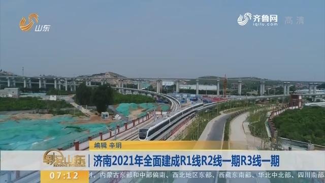 【闪电新闻排行榜】济南2021年全面建成R1线R2线一期R3线一期