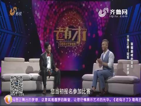 20180810《老有才了》:六强之路——冠军 胡钦德荣耀巅峰的背后
