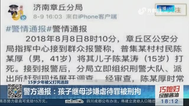 【15岁少年被父打死追踪】警方通报:孩子继母涉嫌虐待罪被刑拘