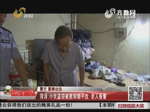 【警方 重拳出击】菏泽:小伙盗窃被抓知错不改 老人报警