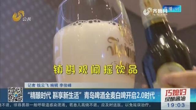 """""""精酿时代 斟享新生活""""青岛啤酒全麦白啤开启2.0时代"""