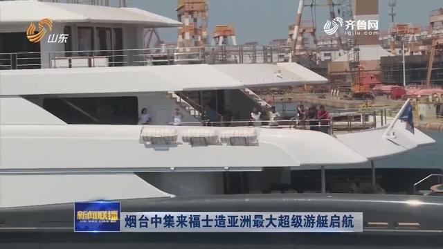 烟台中集来福士造亚洲最大超级游艇启航