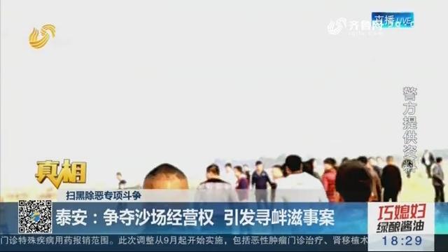 【真相】扫黑除恶专项斗争——泰安:争夺沙场经营权 引发寻衅滋事案
