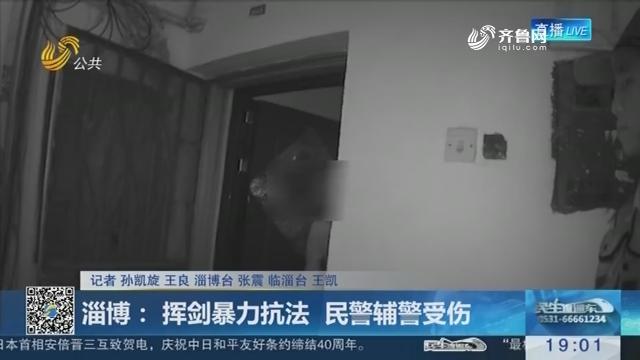 淄博:挥剑暴力抗法 民警辅警受伤