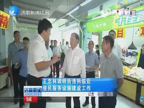 王忠林调研拆违拆临后便民服务设施建设工作