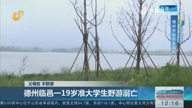 【闪电连线】父母在 不野游 德州临邑一19岁准大学生野游溺亡