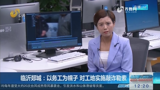 【编辑区连线】临沂郯城:以务工为幌子 对工地实施敲诈勒索