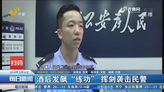 """淄博:酒后发飙""""练功""""挥剑袭击民警"""