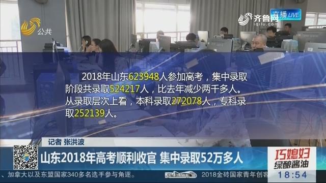 山东2018年高考顺利收官 集中录取52万多人