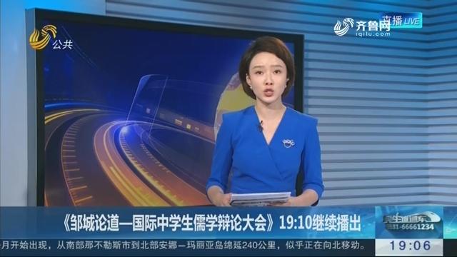 《邹城论道—国际中学生儒学辩论大会》19:10继续播出