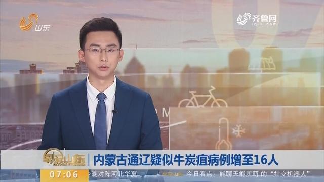 内蒙古通辽疑似牛炭疽病例增至16人