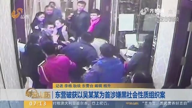 【闪电新闻排行榜】东营破获以吴某某为首涉嫌黑社会性质组织案