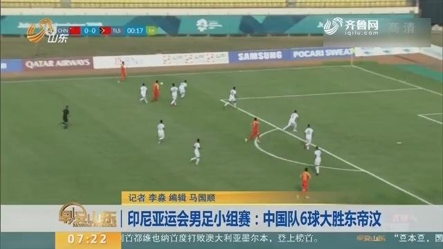 印尼亚运会男足小组赛:中国队6球大胜东帝汶
