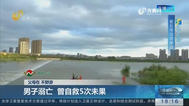 【父母在 不野游】潍坊:男子溺亡 曾自救5次未果