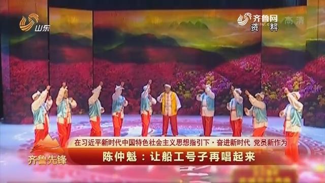 20180815《齐鲁先锋》:在习近平新时代中国特色社会主义思想指引下·奋进新时代 党员新作为 陈仲魁——让船工号子再唱起来