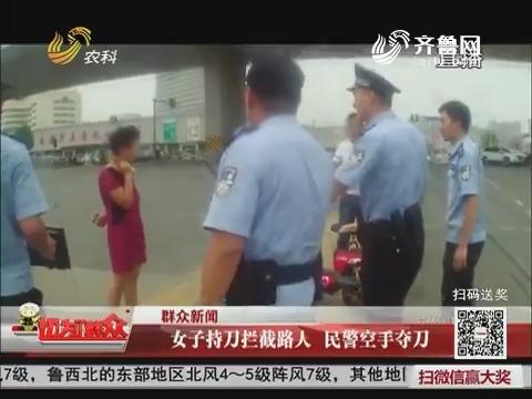 【群众新闻】济南:女子持刀拦截路人 民警空手夺刀