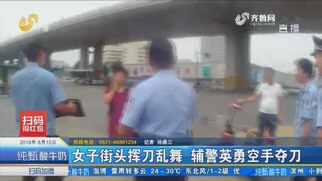 济南:女子街头挥刀乱舞 辅警英勇空手夺刀