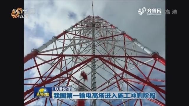 联播快讯:我国第一输电高塔进入施工冲刺阶段
