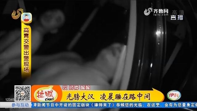淄博:光膀大汉 凌晨睡在路中间