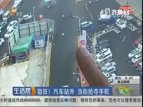 烟台:猖狂!汽车站外 当街抢夺手机