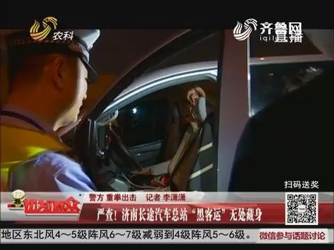 """【警方 重拳出击】严查!济南长途汽车总站""""黑客运""""无处藏身"""