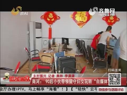 """【乡村振兴】商河:90后小伙带领留守妇女玩转""""自媒体"""""""
