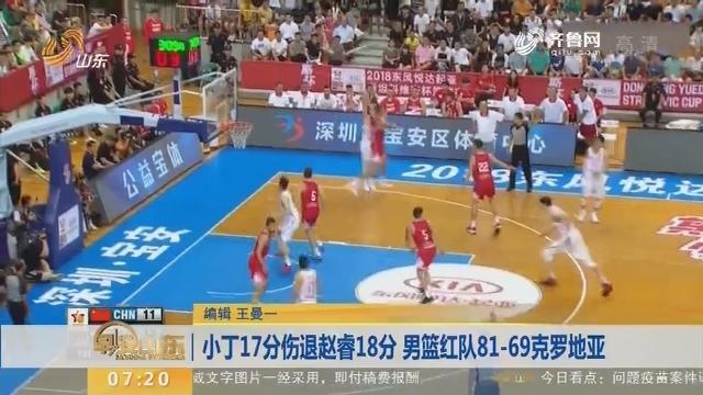 小丁17分伤退赵睿18分 男篮红队81-69克罗地亚