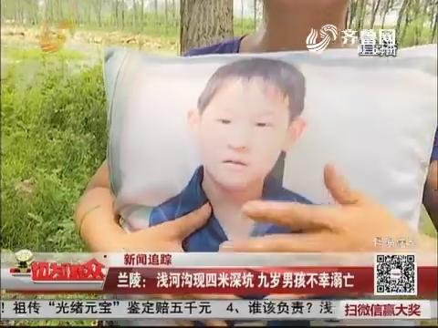 【新闻追踪】兰陵:浅河沟现四米深坑 九岁男孩不幸溺亡