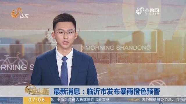 最新消息:临沂市发布暴雨橙色预警
