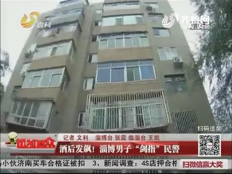 """酒后发飙!淄博男子""""剑指""""民警"""