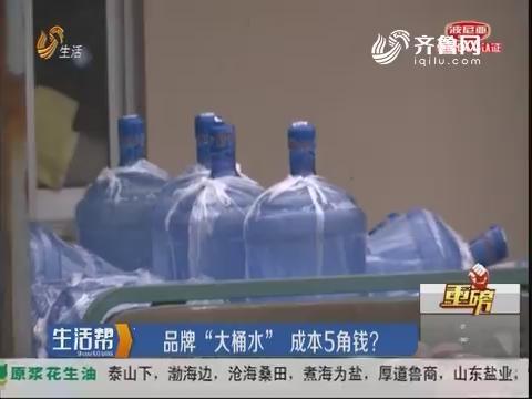"""【重磅】平度:品牌""""大桶水"""" 成本5角钱?"""