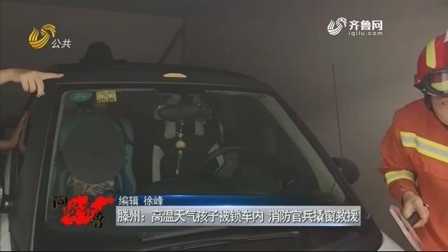 20180818《问安齐鲁》:滕州——高温天气孩子被锁车内 消防官兵撬窗救援