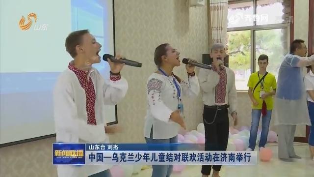 中国—乌克兰少年儿童结对联欢活动在济南举行