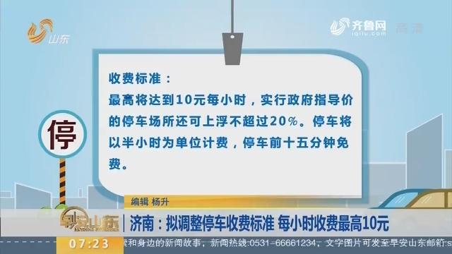 济南:拟调整停车收费标准 每小时收费最高10元