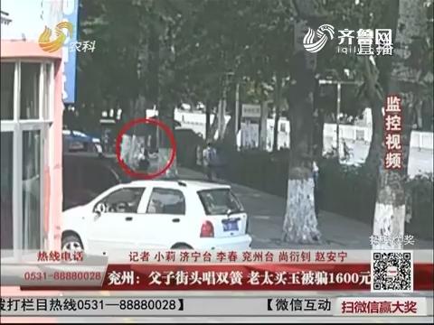 兖州:父子街头唱双簧 老太买玉被骗1600元!