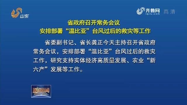 """省政府召開常務會議 安排部署""""溫比亞""""臺風過后救災等工作"""