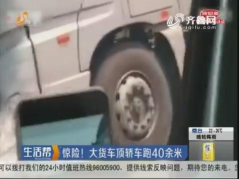 济南:惊险!大货车顶轿车跑40余米