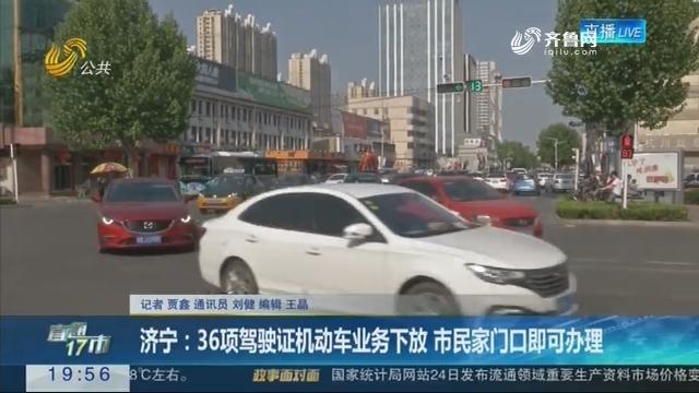 【直通17市】济宁:36项驾驶证机动车业务下放 市民家门口即可办理