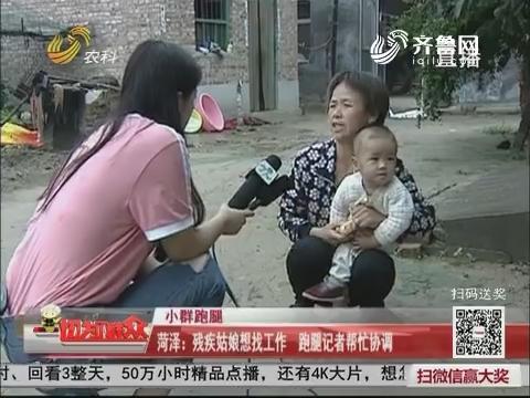 【小群跑腿】菏泽:残疾姑娘想找工作 跑腿记者帮忙协调