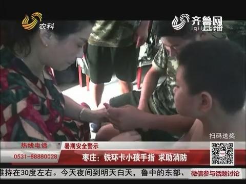 【暑期安全警示】枣庄:铁环卡小孩手指 求助消防