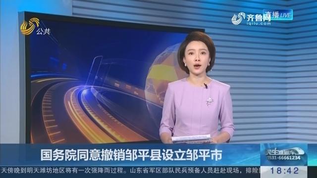 国务院同意撤销邹平县设立邹平市