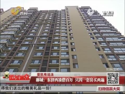 【荣凯有说法】聊城:东拼西凑借百万 只因一套房买两遍